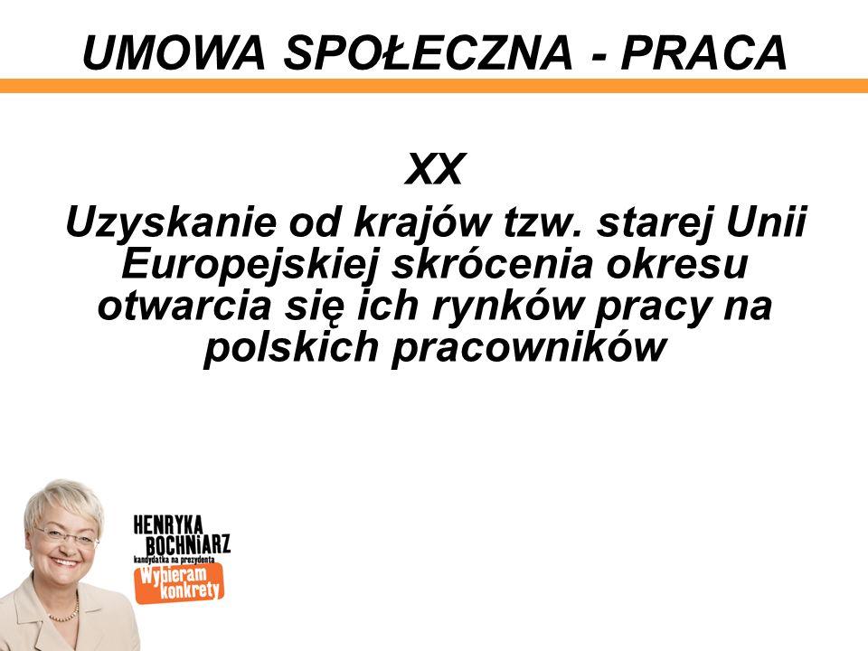 XX Uzyskanie od krajów tzw. starej Unii Europejskiej skrócenia okresu otwarcia się ich rynków pracy na polskich pracowników UMOWA SPOŁECZNA - PRACA