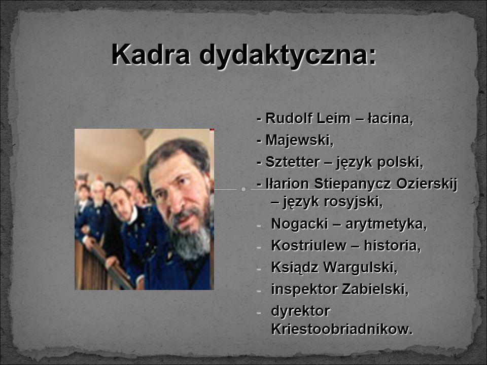 Kadra dydaktyczna: - Rudolf Leim – łacina, - Majewski, - Sztetter – język polski, - Iłarion Stiepanycz Ozierskij – język rosyjski, - Nogacki – arytmet