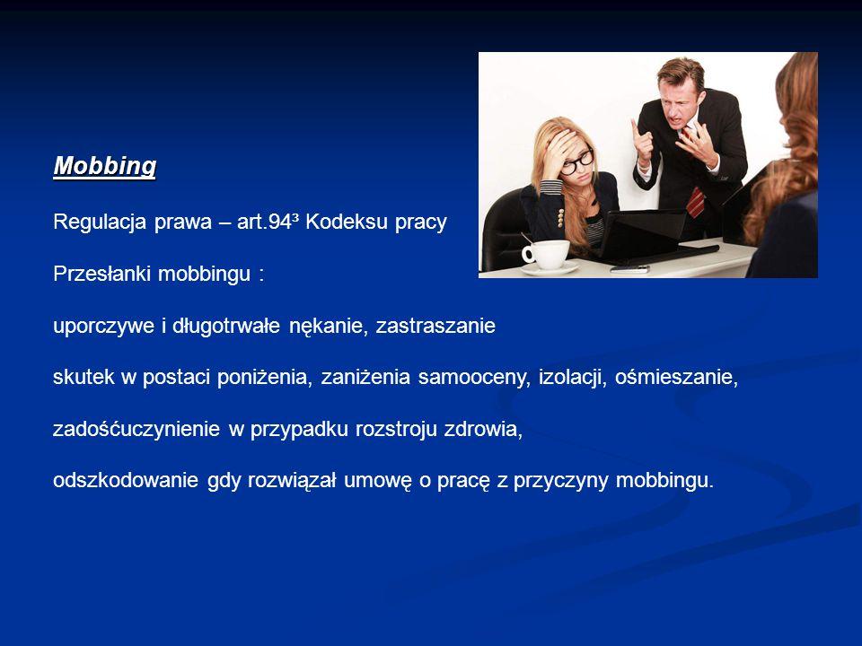 Mobbing Regulacja prawa – art.94³ Kodeksu pracy Przesłanki mobbingu : uporczywe i długotrwałe nękanie, zastraszanie skutek w postaci poniżenia, zaniżenia samooceny, izolacji, ośmieszanie, zadośćuczynienie w przypadku rozstroju zdrowia, odszkodowanie gdy rozwiązał umowę o pracę z przyczyny mobbingu.