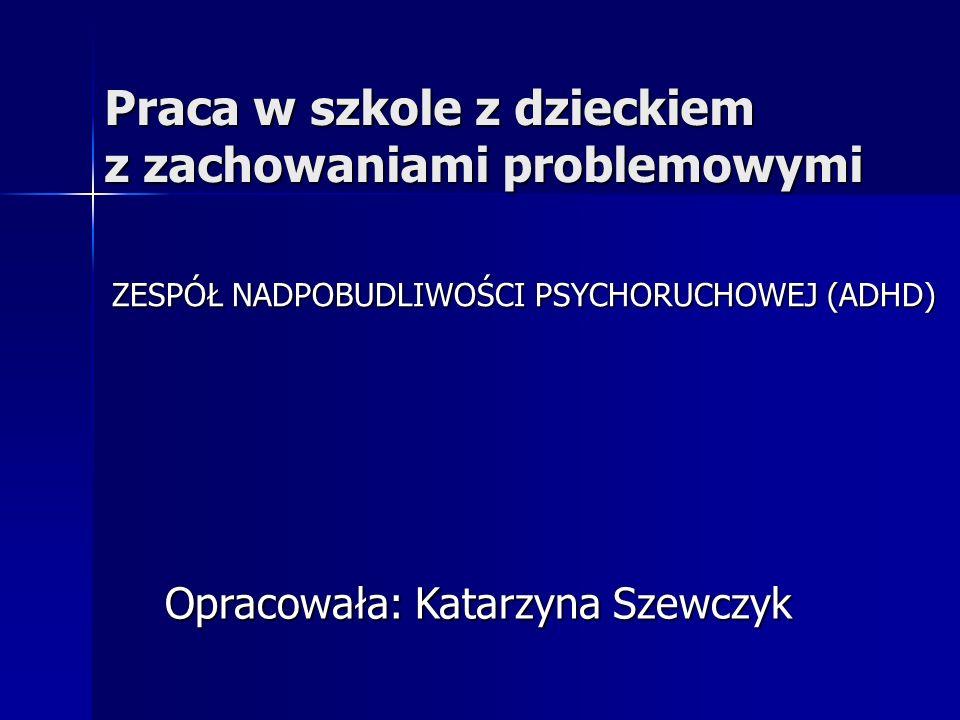 Praca w szkole z dzieckiem z zachowaniami problemowymi ZESPÓŁ NADPOBUDLIWOŚCI PSYCHORUCHOWEJ (ADHD) Opracowała: Katarzyna Szewczyk