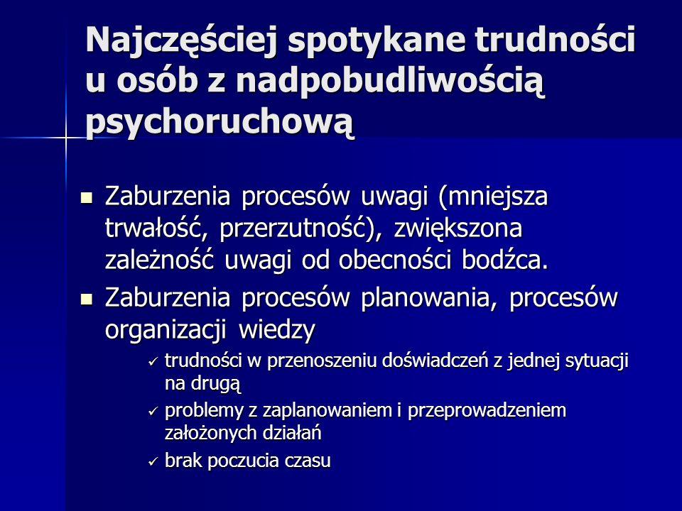 Najczęściej spotykane trudności u osób z nadpobudliwością psychoruchową Zaburzenia procesów uwagi (mniejsza trwałość, przerzutność), zwiększona zależn
