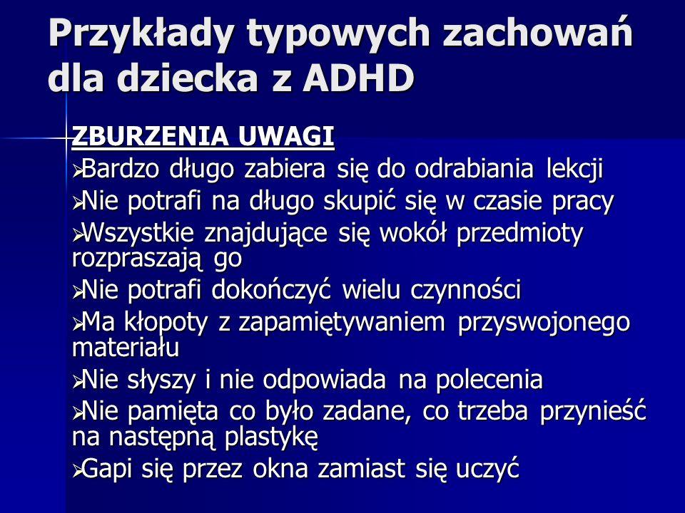 Przykłady typowych zachowań dla dziecka z ADHD ZBURZENIA UWAGI Bardzo długo zabiera się do odrabiania lekcji Bardzo długo zabiera się do odrabiania le