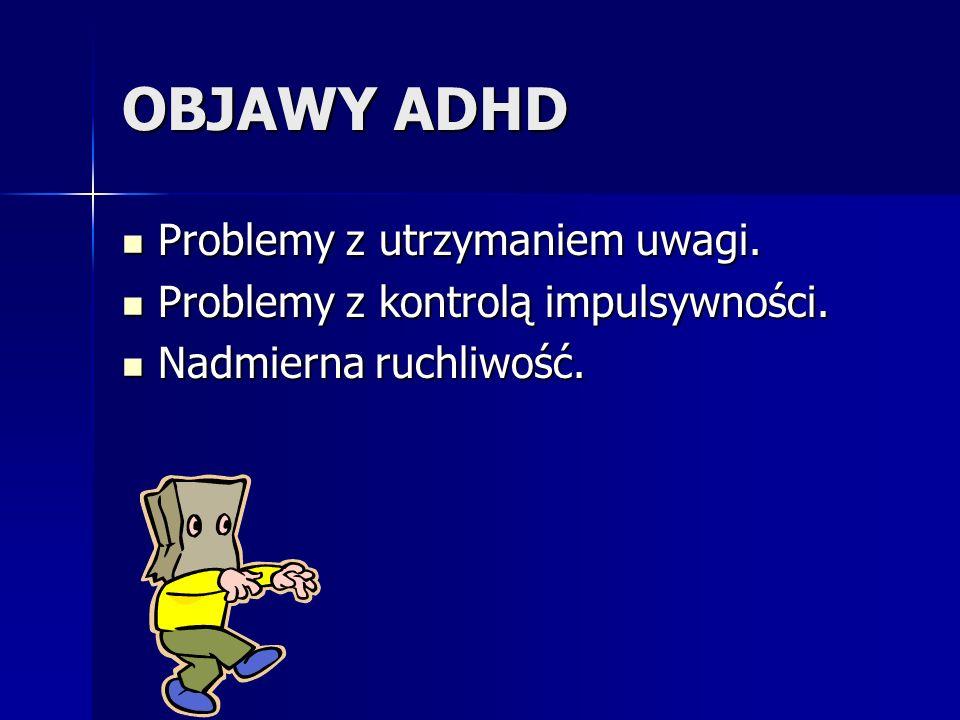 OBJAWY ADHD Problemy z utrzymaniem uwagi. Problemy z utrzymaniem uwagi. Problemy z kontrolą impulsywności. Problemy z kontrolą impulsywności. Nadmiern