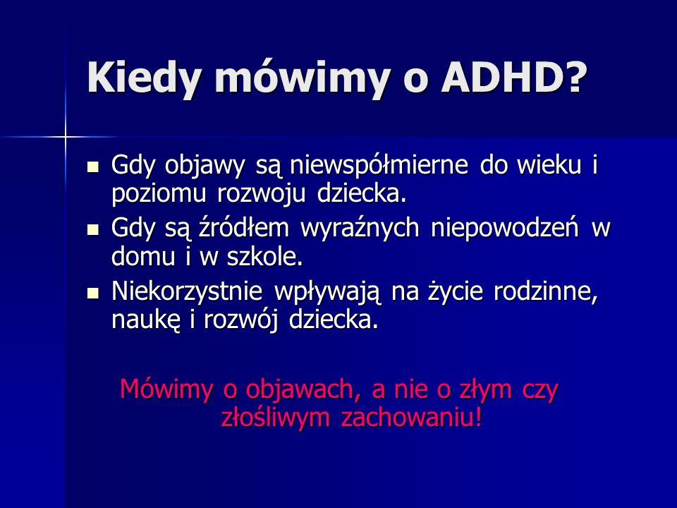 Przykłady typowych zachowań dla dziecka z ADHD - cd NADRUCHLIWOŚĆ Biega w kółko, jest stale w ruchu Biega w kółko, jest stale w ruchu Nie potrafi wysiedzieć w ławce przez całą lekcję, chodzi po klasie Nie potrafi wysiedzieć w ławce przez całą lekcję, chodzi po klasie Wspina się na wszystkie meble Wspina się na wszystkie meble Ciągle się wierci Ciągle się wierci Ogląda telewizję jeszcze coś robiąc Ogląda telewizję jeszcze coś robiąc Woli zabawy ruchowe niż siedzenie w jednym miejscu Woli zabawy ruchowe niż siedzenie w jednym miejscu Je śniadanie biegając po kuchni Je śniadanie biegając po kuchni