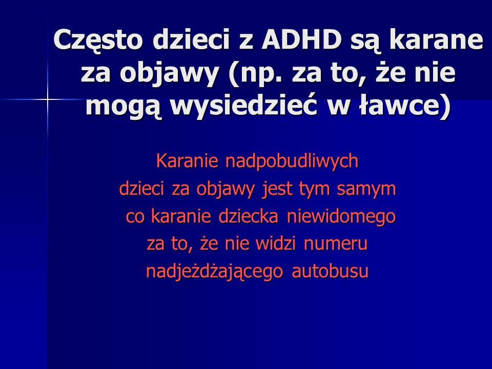 Przykłady typowych zachowań dla dziecka z ADHD - cd NADMIERNA IMPULSYWNOŚĆ Nie potrafi poczekać na swoją kolej Nie potrafi poczekać na swoją kolej Wyrywa się z odpowiedzią nie czekając na pozwolenie Wyrywa się z odpowiedzią nie czekając na pozwolenie Przebiega przez jezdnię bez sprawdzania czy nie nadjeżdża samochód Przebiega przez jezdnię bez sprawdzania czy nie nadjeżdża samochód Trudno jest mu odwlec wykonanie ważnej dla niego czynności Trudno jest mu odwlec wykonanie ważnej dla niego czynności Często wtrąca się do rozmowy innych Często wtrąca się do rozmowy innych Przypadkowo i nienaumyślnie niszczy różne rzeczy Przypadkowo i nienaumyślnie niszczy różne rzeczy Nie potrafi zaplanować swojej pracy Nie potrafi zaplanować swojej pracy Nie potrafi zrobić czegoś w określonej kolejności Nie potrafi zrobić czegoś w określonej kolejności