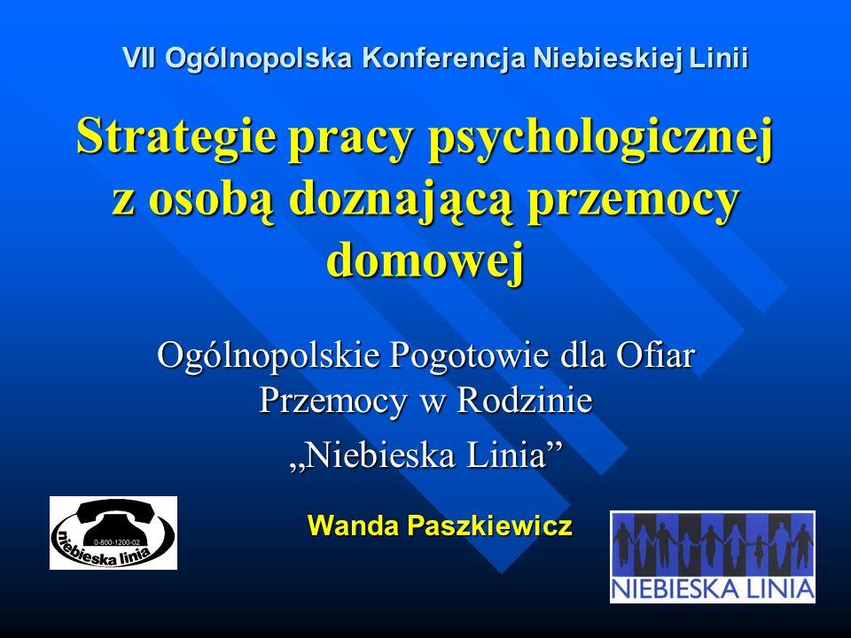 Strategie pracy psychologicznej z osobą doznającą przemocy domowej Ogólnopolskie Pogotowie dla Ofiar Przemocy w Rodzinie Niebieska Linia Wanda Paszkiewicz VII Ogólnopolska Konferencja Niebieskiej Linii