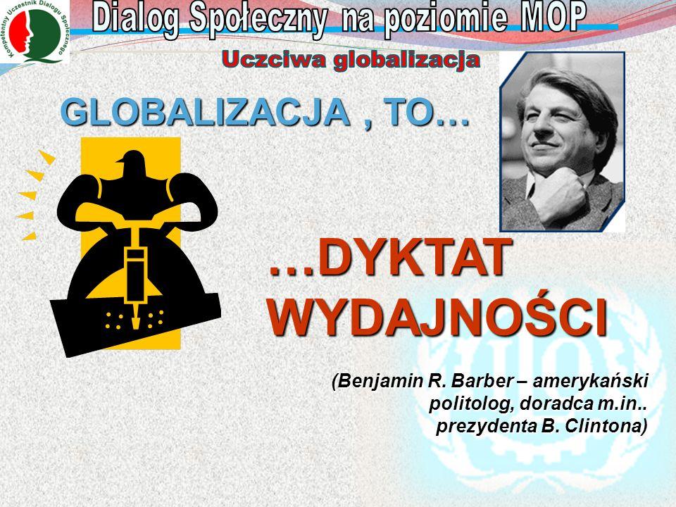 GLOBALIZACJA, TO… GLOBALIZACJA, TO… …DYKTAT WYDAJNOŚCI (Benjamin R. Barber – amerykański politolog, doradca m.in.. prezydenta B. Clintona)