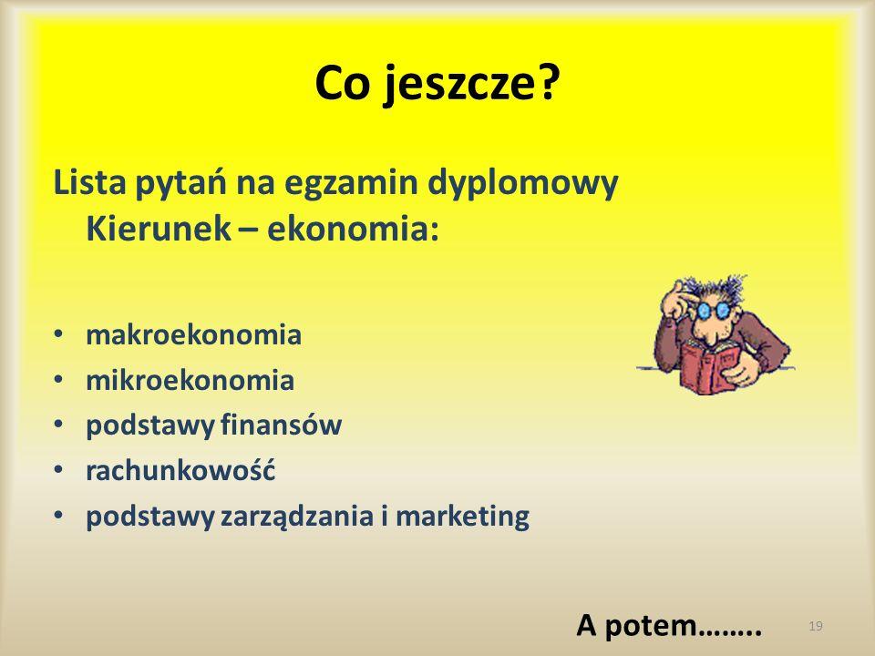 Co jeszcze? Lista pytań na egzamin dyplomowy Kierunek – ekonomia: makroekonomia mikroekonomia podstawy finansów rachunkowość podstawy zarządzania i ma