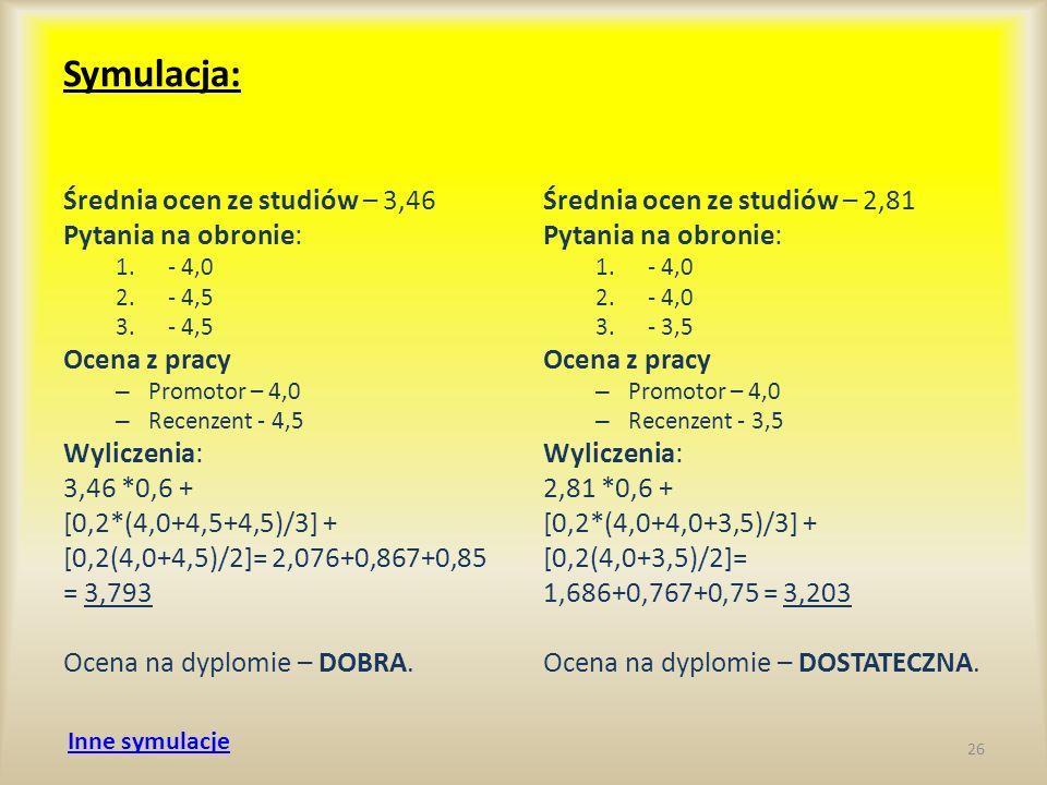 Symulacja: Średnia ocen ze studiów – 3,46 Pytania na obronie: 1.- 4,0 2.- 4,5 3.- 4,5 Ocena z pracy – Promotor – 4,0 – Recenzent - 4,5 Wyliczenia: 3,4