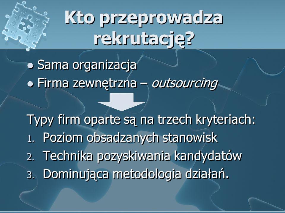Kto przeprowadza rekrutację? Sama organizacja Firma zewnętrzna – outsourcing Typy firm oparte są na trzech kryteriach: 1. Poziom obsadzanych stanowisk