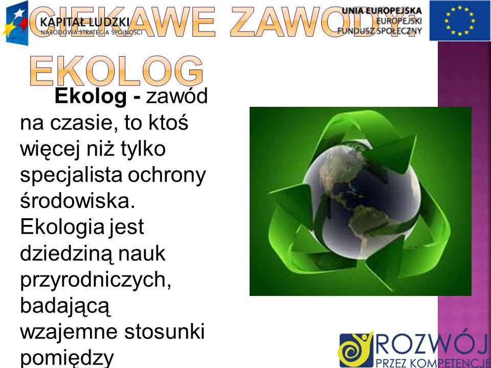 Ekolog - zawód na czasie, to ktoś więcej niż tylko specjalista ochrony środowiska. Ekologia jest dziedziną nauk przyrodniczych, badającą wzajemne stos