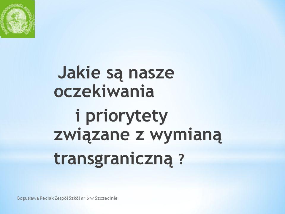 Bogusława Peciak Zespół Szkół nr 6 w Szczecinie Jakie są nasze oczekiwania i priorytety związane z wymianą transgraniczną ?