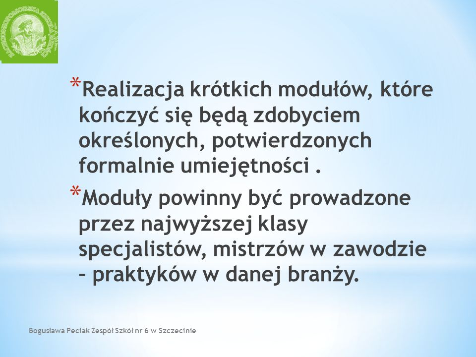 Bogusława Peciak Zespół Szkół nr 6 w Szczecinie * Realizacja krótkich modułów, które kończyć się będą zdobyciem określonych, potwierdzonych formalnie