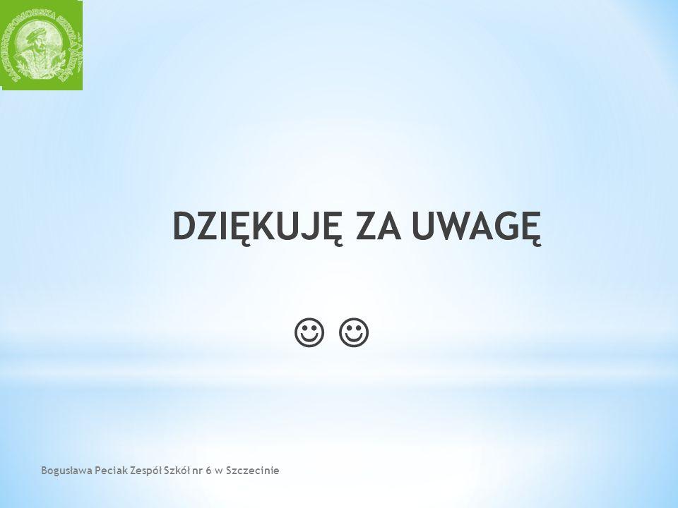 Bogusława Peciak Zespół Szkół nr 6 w Szczecinie DZIĘKUJĘ ZA UWAGĘ