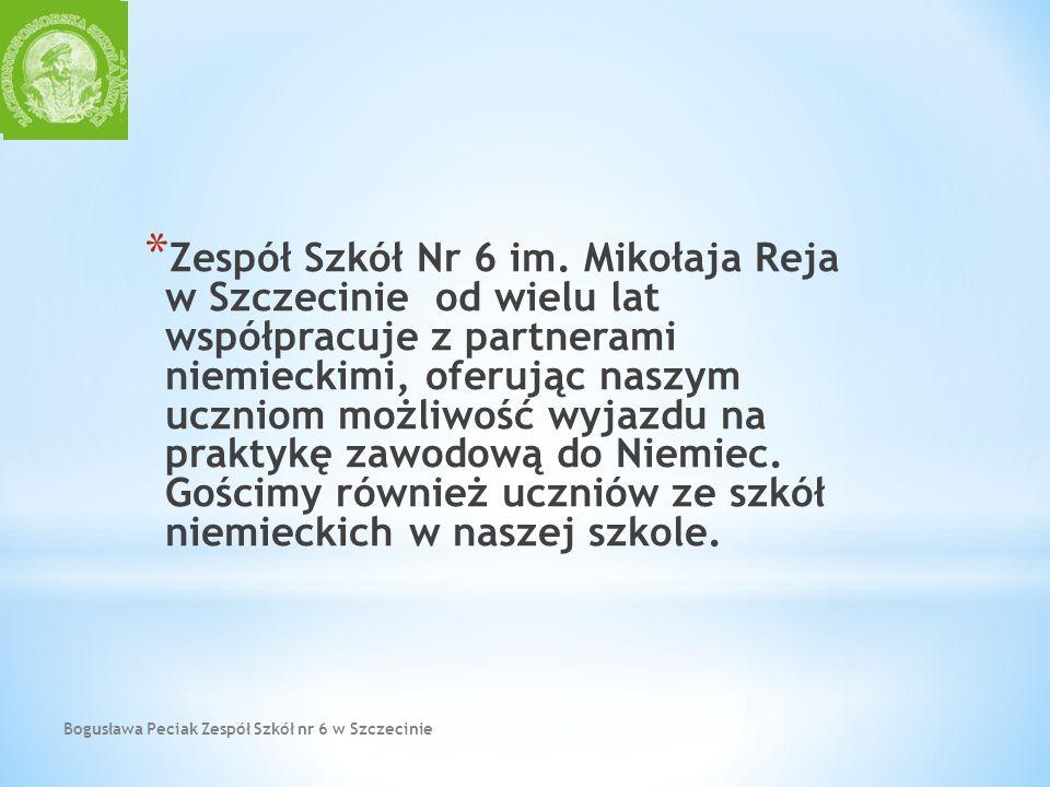 Bogusława Peciak Zespół Szkół nr 6 w Szczecinie * Zespół Szkół Nr 6 im. Mikołaja Reja w Szczecinie od wielu lat współpracuje z partnerami niemieckimi,