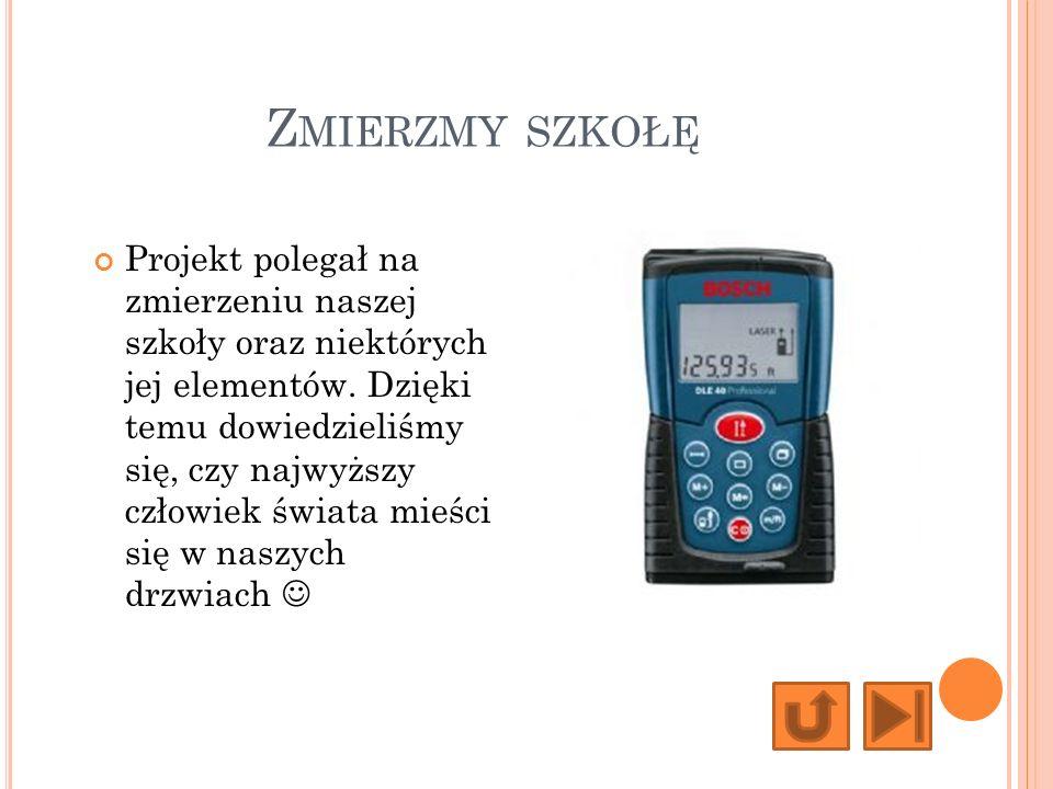 Z MIERZMY SZKOŁĘ Projekt polegał na zmierzeniu naszej szkoły oraz niektórych jej elementów.