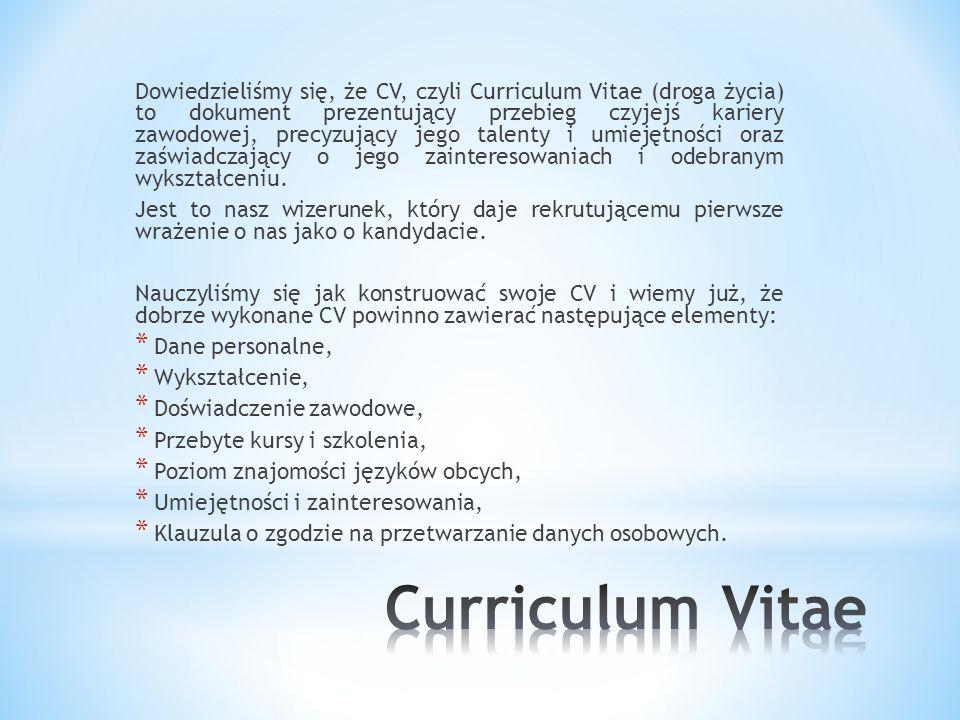 Dowiedzieliśmy się, że CV, czyli Curriculum Vitae (droga życia) to dokument prezentujący przebieg czyjejś kariery zawodowej, precyzujący jego talenty i umiejętności oraz zaświadczający o jego zainteresowaniach i odebranym wykształceniu.