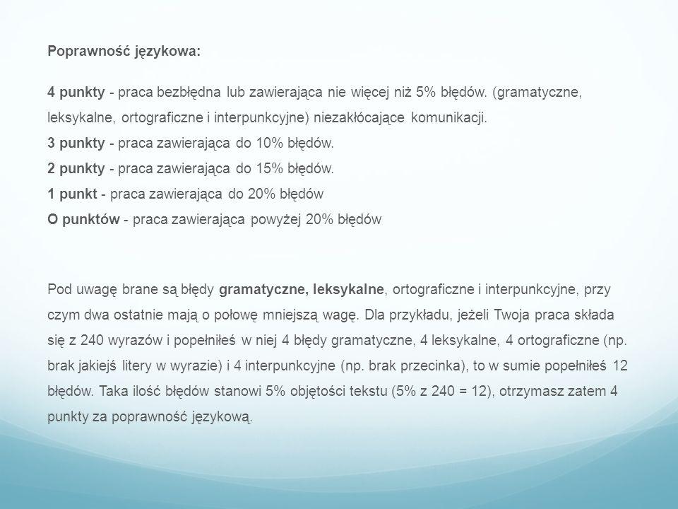 Poprawność językowa: 4 punkty - praca bezbłędna lub zawierająca nie więcej niż 5% błędów. (gramatyczne, leksykalne, ortograficzne i interpunkcyjne) ni