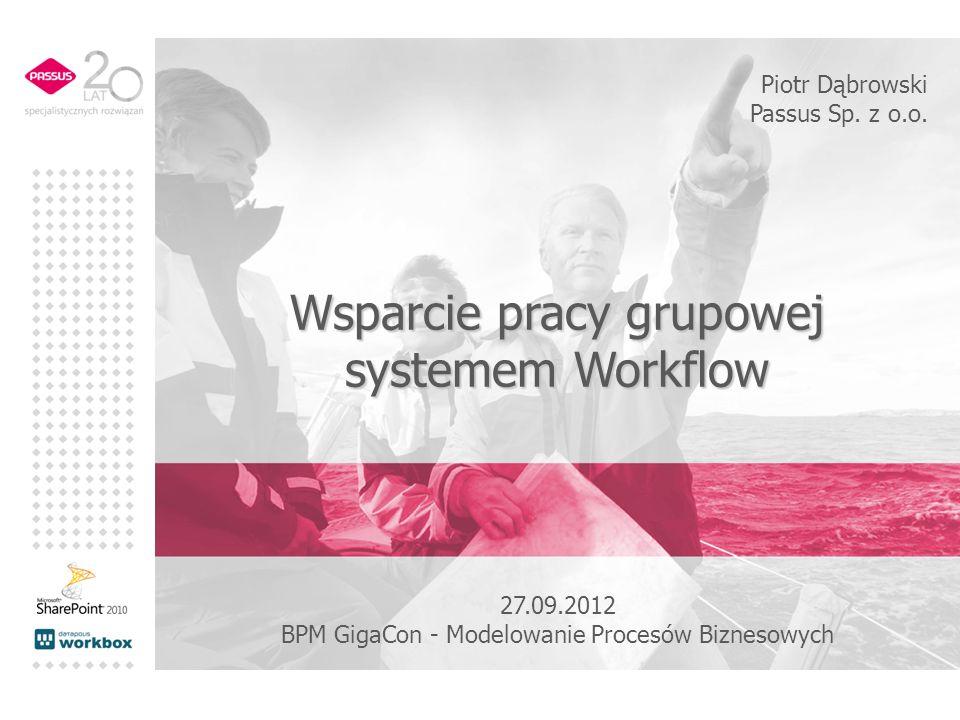 Wsparcie pracy grupowej systemem Workflow Piotr Dąbrowski Passus Sp. z o.o. 27.09.2012 BPM GigaCon - Modelowanie Procesów Biznesowych