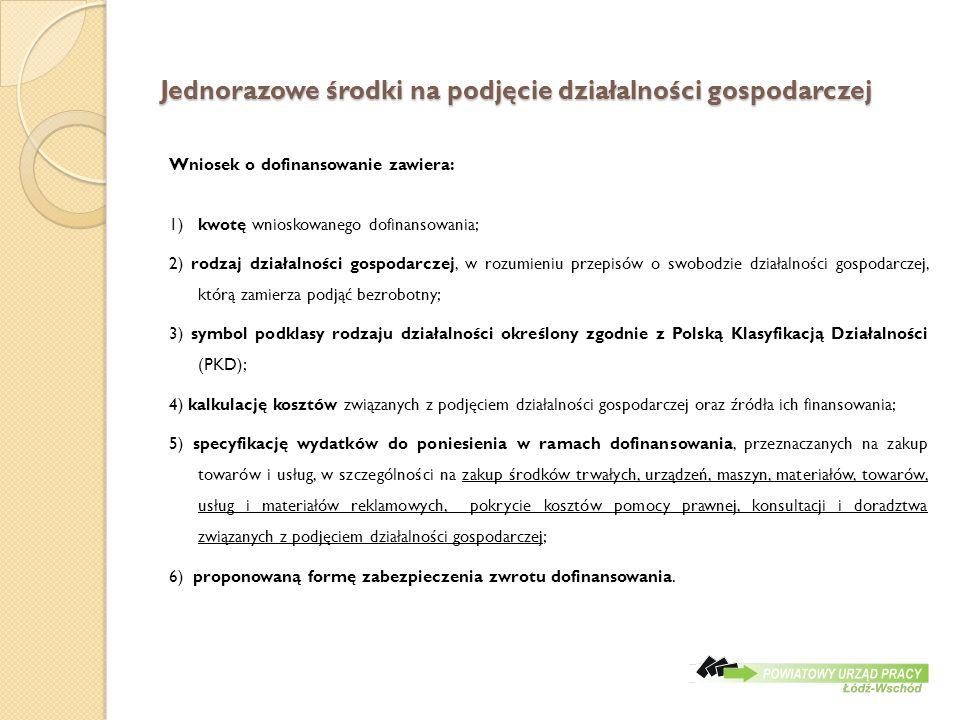 Jednorazowe środki na podjęcie działalności gospodarczej Wniosek o dofinansowanie zawiera: 1) kwotę wnioskowanego dofinansowania; 2) rodzaj działalności gospodarczej, w rozumieniu przepisów o swobodzie działalności gospodarczej, którą zamierza podjąć bezrobotny; 3) symbol podklasy rodzaju działalności określony zgodnie z Polską Klasyfikacją Działalności (PKD); 4) kalkulację kosztów związanych z podjęciem działalności gospodarczej oraz źródła ich finansowania; 5) specyfikację wydatków do poniesienia w ramach dofinansowania, przeznaczanych na zakup towarów i usług, w szczególności na zakup środków trwałych, urządzeń, maszyn, materiałów, towarów, usług i materiałów reklamowych, pokrycie kosztów pomocy prawnej, konsultacji i doradztwa związanych z podjęciem działalności gospodarczej; 6) proponowaną formę zabezpieczenia zwrotu dofinansowania.