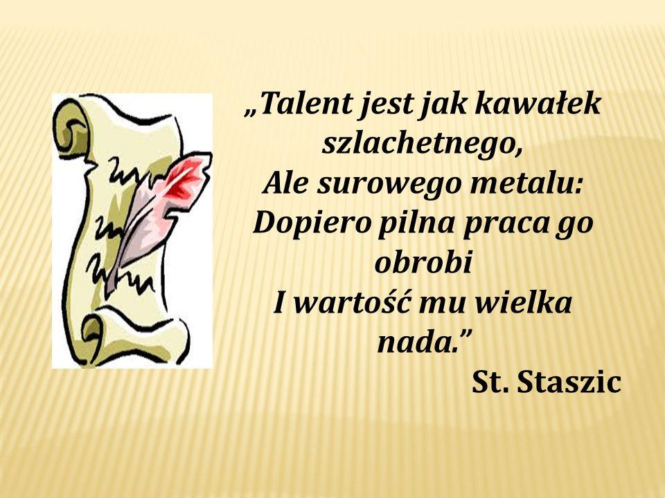 Talent jest jak kawałek szlachetnego, Ale surowego metalu: Dopiero pilna praca go obrobi I wartość mu wielka nada. St. Staszic