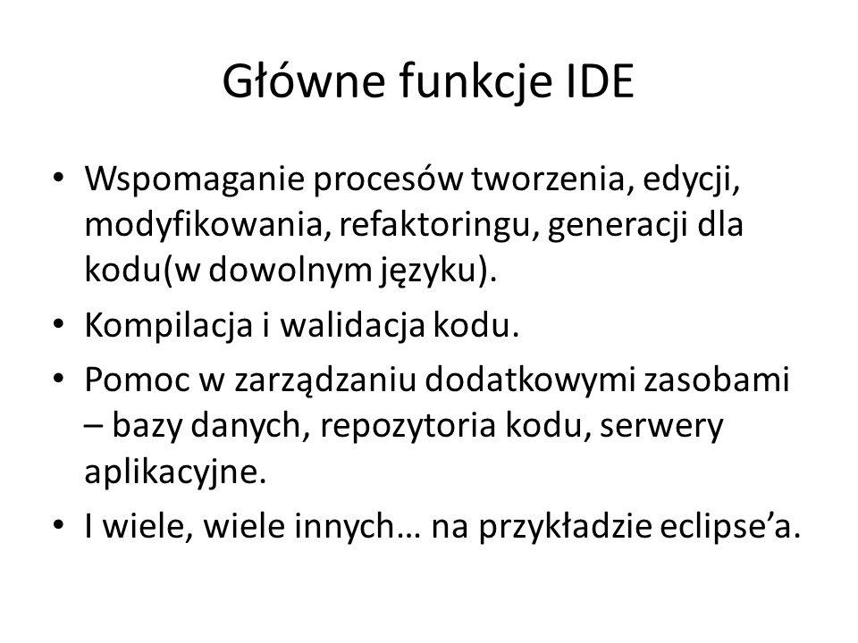 Główne funkcje IDE Wspomaganie procesów tworzenia, edycji, modyfikowania, refaktoringu, generacji dla kodu(w dowolnym języku). Kompilacja i walidacja