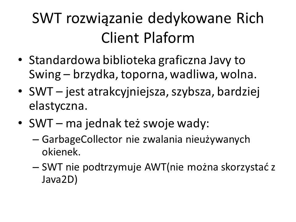 SWT rozwiązanie dedykowane Rich Client Plaform Standardowa biblioteka graficzna Javy to Swing – brzydka, toporna, wadliwa, wolna. SWT – jest atrakcyjn