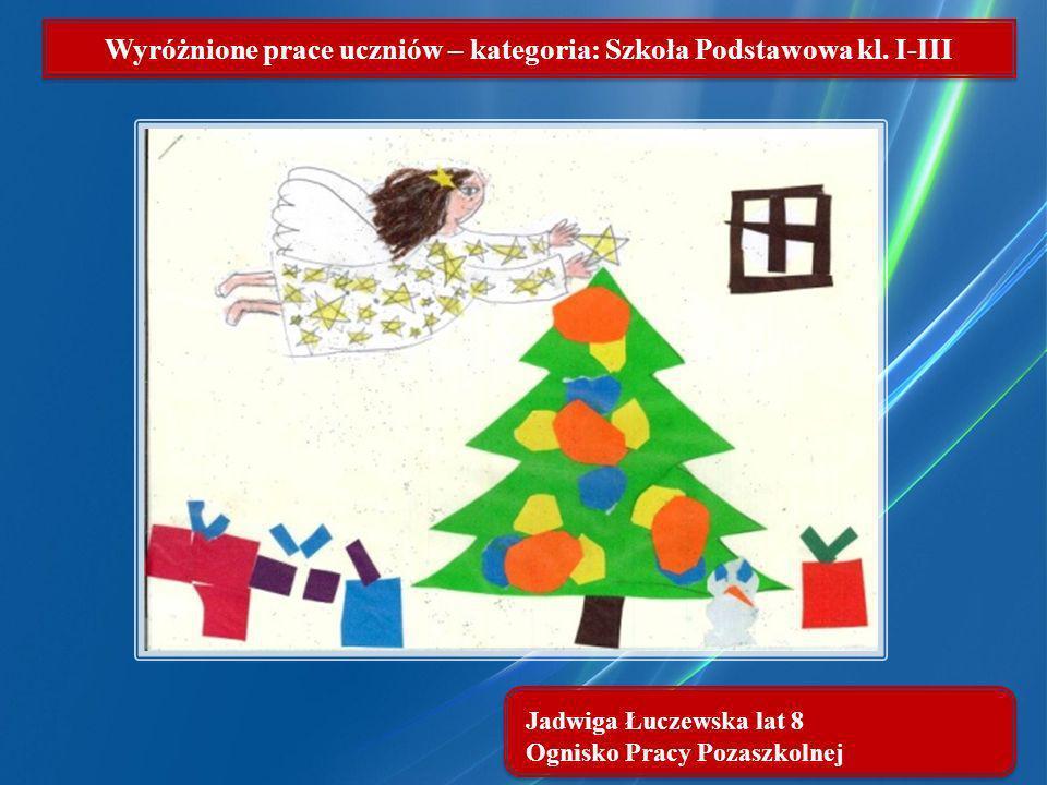 Jadwiga Łuczewska lat 8 Ognisko Pracy Pozaszkolnej Wyróżnione prace uczniów – kategoria: Szkoła Podstawowa kl. I-III