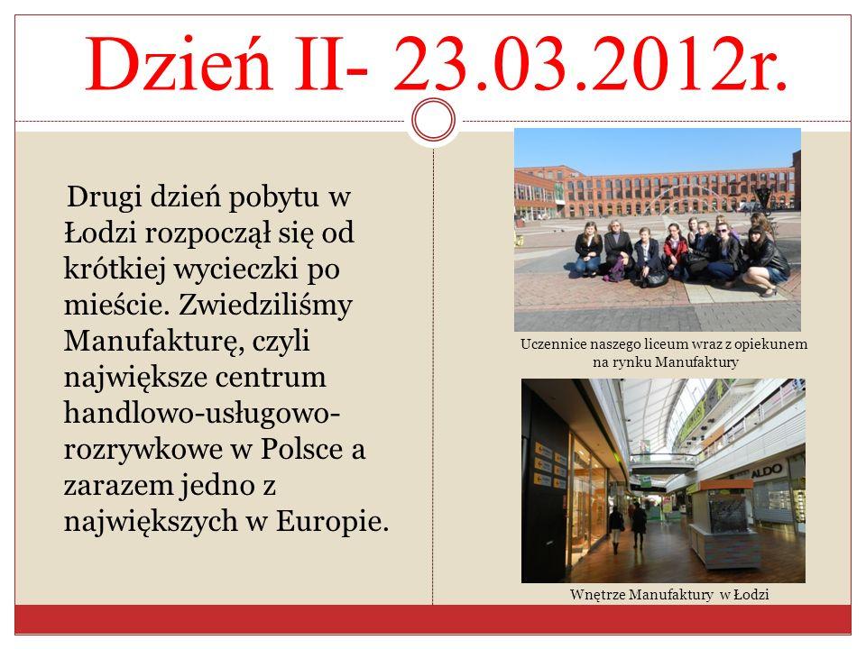 Dzień II- 23.03.2012r. Drugi dzień pobytu w Łodzi rozpoczął się od krótkiej wycieczki po mieście. Zwiedziliśmy Manufakturę, czyli największe centrum h