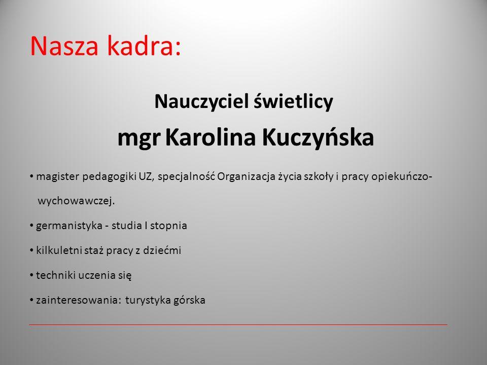 Nasza kadra: Nauczyciel świetlicy mgr Karolina Kuczyńska magister pedagogiki UZ, specjalność Organizacja życia szkoły i pracy opiekuńczo- wychowawczej.