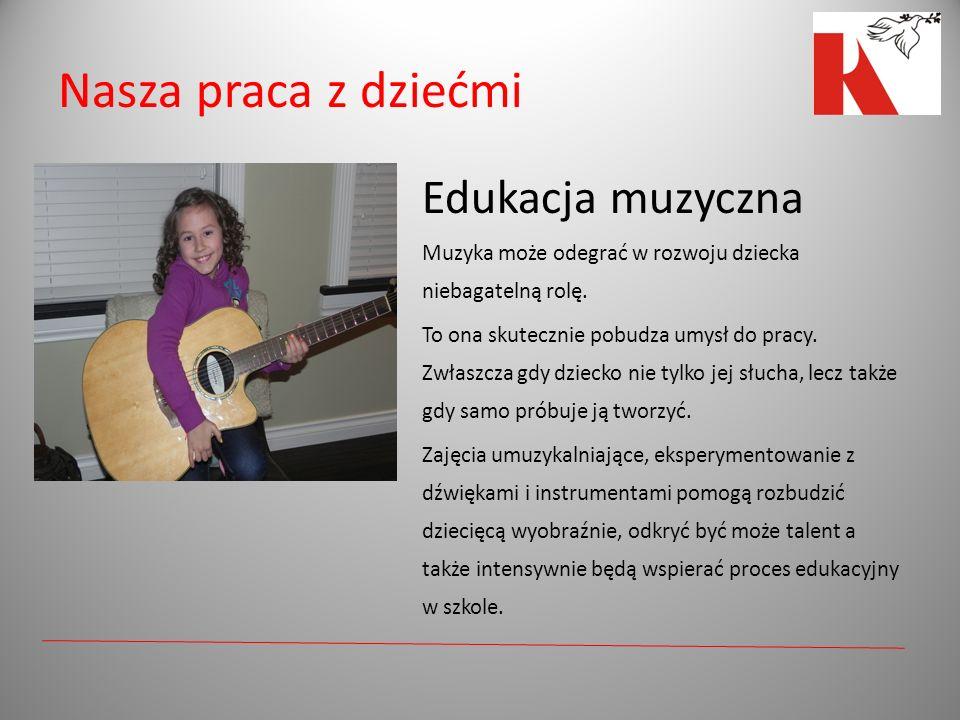 Nasza praca z dziećmi Edukacja muzyczna Muzyka może odegrać w rozwoju dziecka niebagatelną rolę. To ona skutecznie pobudza umysł do pracy. Zwłaszcza g