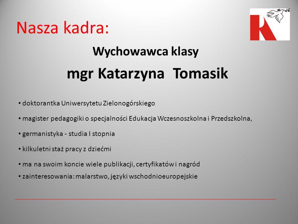Nasza kadra: Wychowawca klasy mgr Katarzyna Tomasik doktorantka Uniwersytetu Zielonogórskiego magister pedagogiki o specjalności Edukacja Wczesnoszkolna i Przedszkolna, germanistyka - studia I stopnia kilkuletni staż pracy z dziećmi ma na swoim koncie wiele publikacji, certyfikatów i nagród zainteresowania: malarstwo, języki wschodnioeuropejskie