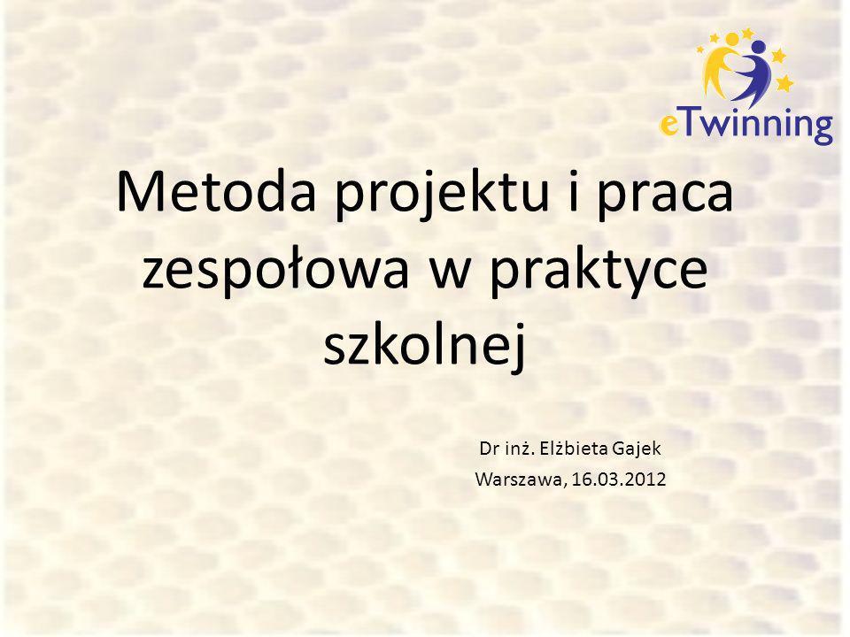Metoda projektu i praca zespołowa w praktyce szkolnej Dr inż. Elżbieta Gajek Warszawa, 16.03.2012