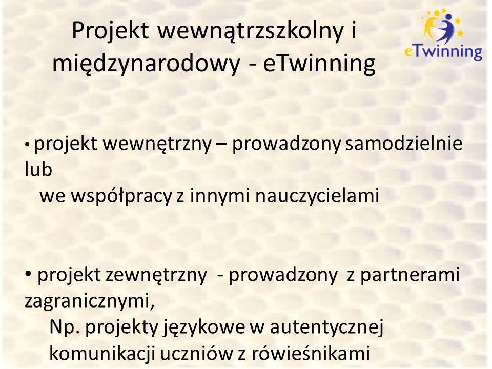 Projekt wewnątrzszkolny i międzynarodowy - eTwinning projekt wewnętrzny – prowadzony samodzielnie lub we współpracy z innymi nauczycielami projekt zew