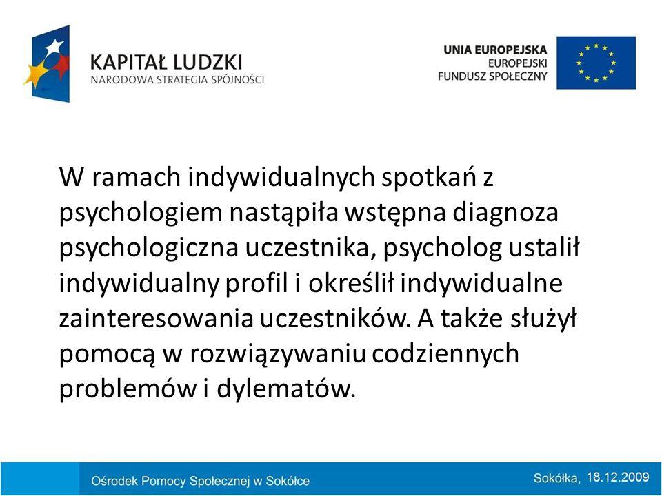 W ramach indywidualnych spotkań z psychologiem nastąpiła wstępna diagnoza psychologiczna uczestnika, psycholog ustalił indywidualny profil i określił indywidualne zainteresowania uczestników.