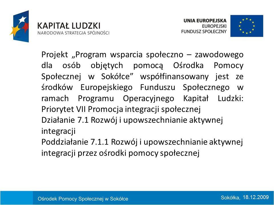 Projekt Program wsparcia społeczno – zawodowego dla osób objętych pomocą Ośrodka Pomocy Społecznej w Sokółce współfinansowany jest ze środków Europejskiego Funduszu Społecznego w ramach Programu Operacyjnego Kapitał Ludzki: Priorytet VII Promocja integracji społecznej Działanie 7.1 Rozwój i upowszechnianie aktywnej integracji Poddziałanie 7.1.1 Rozwój i upowszechnianie aktywnej integracji przez ośrodki pomocy społecznej