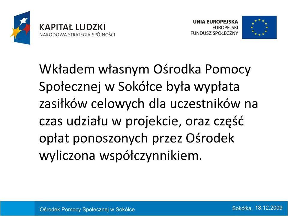 Wkładem własnym Ośrodka Pomocy Społecznej w Sokółce była wypłata zasiłków celowych dla uczestników na czas udziału w projekcie, oraz część opłat ponoszonych przez Ośrodek wyliczona współczynnikiem.