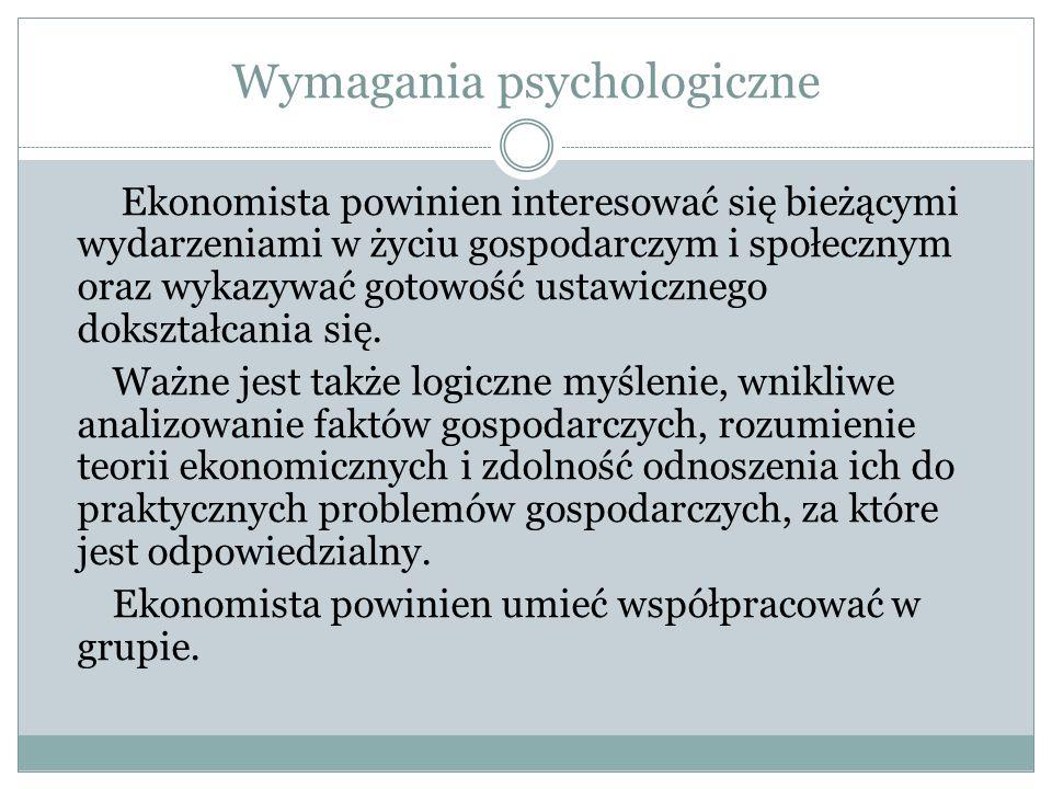 Wymagania psychologiczne Ekonomista powinien interesować się bieżącymi wydarzeniami w życiu gospodarczym i społecznym oraz wykazywać gotowość ustawicz