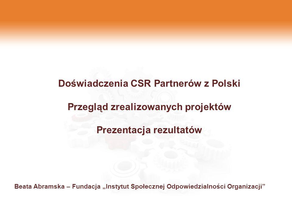 Doświadczenia CSR Partnerów z Polski Przegląd zrealizowanych projektów Prezentacja rezultatów Beata Abramska – Fundacja Instytut Społecznej Odpowiedzi