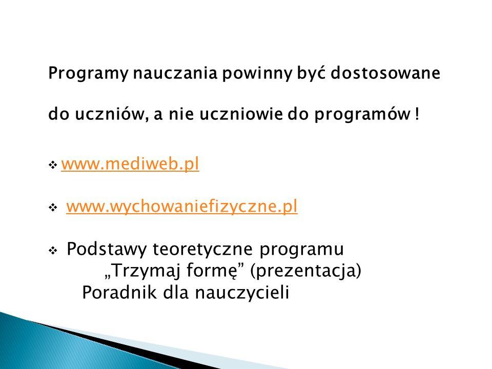 Programy nauczania powinny być dostosowane do uczniów, a nie uczniowie do programów ! www.mediweb.pl www.wychowaniefizyczne.pl Podstawy teoretyczne pr