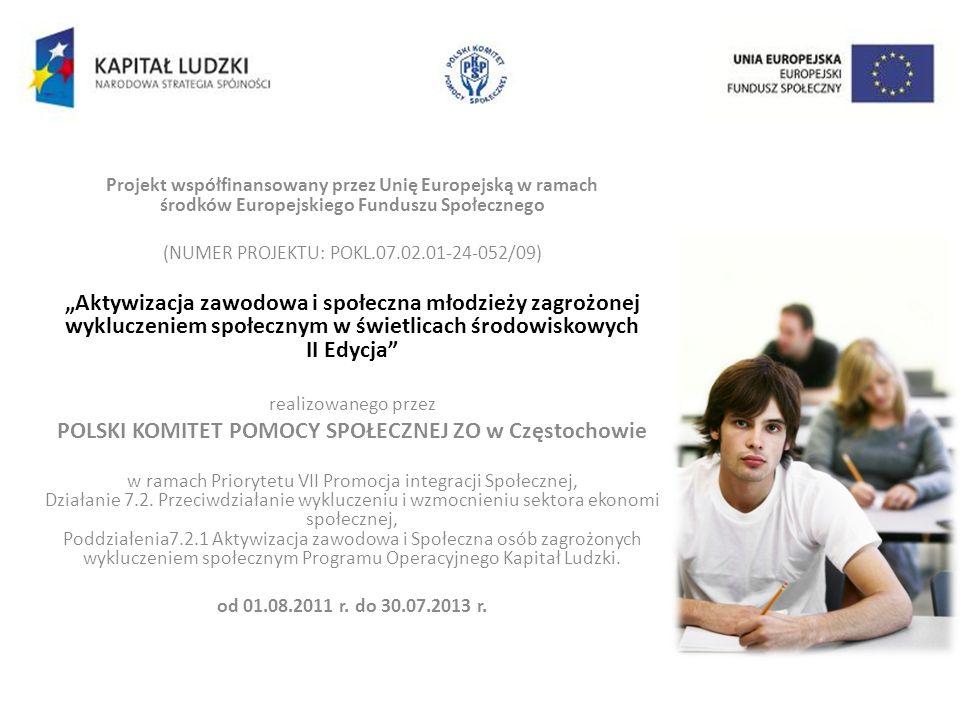 Projekt współfinansowany przez Unię Europejską w ramach środków Europejskiego Funduszu Społecznego (NUMER PROJEKTU: POKL.07.02.01-24-052/09) Aktywizacja zawodowa i społeczna młodzieży zagrożonej wykluczeniem społecznym w świetlicach środowiskowych II Edycja realizowanego przez POLSKI KOMITET POMOCY SPOŁECZNEJ ZO w Częstochowie w ramach Priorytetu VII Promocja integracji Społecznej, Działanie 7.2.