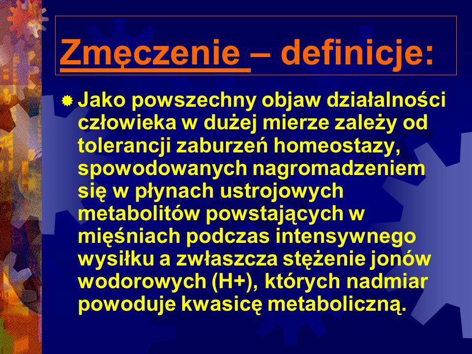 Zmęczenie – definicje: Jako powszechny objaw działalności człowieka w dużej mierze zależy od tolerancji zaburzeń homeostazy, spowodowanych nagromadzeniem się w płynach ustrojowych metabolitów powstających w mięśniach podczas intensywnego wysiłku a zwłaszcza stężenie jonów wodorowych (H+), których nadmiar powoduje kwasicę metaboliczną.