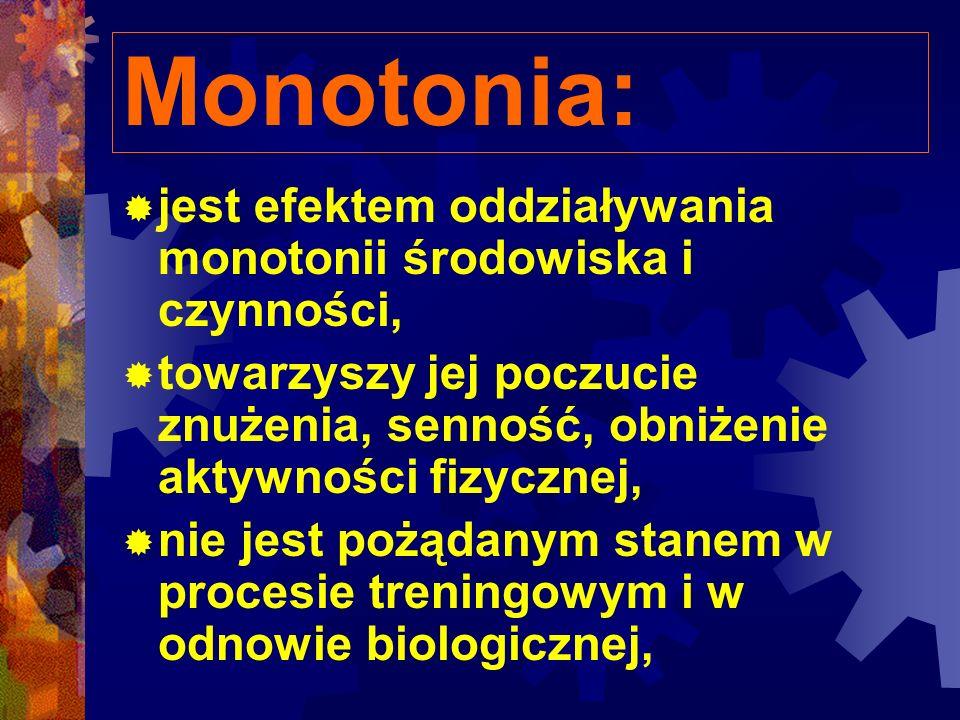 Monotonia: jest efektem oddziaływania monotonii środowiska i czynności, towarzyszy jej poczucie znużenia, senność, obniżenie aktywności fizycznej, nie jest pożądanym stanem w procesie treningowym i w odnowie biologicznej,