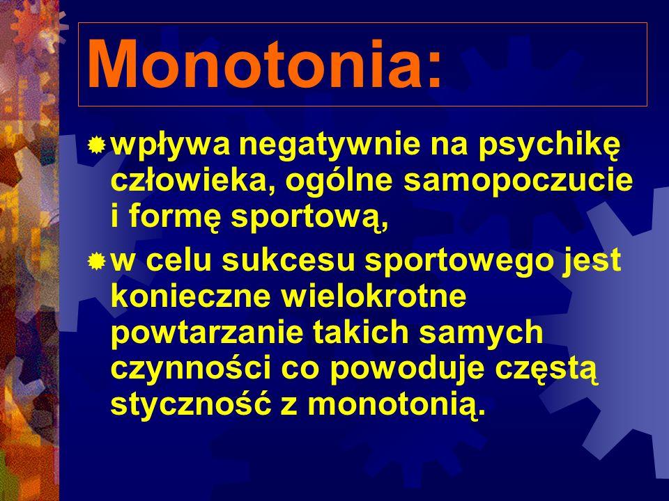 Monotonia: wpływa negatywnie na psychikę człowieka, ogólne samopoczucie i formę sportową, w celu sukcesu sportowego jest konieczne wielokrotne powtarzanie takich samych czynności co powoduje częstą styczność z monotonią.