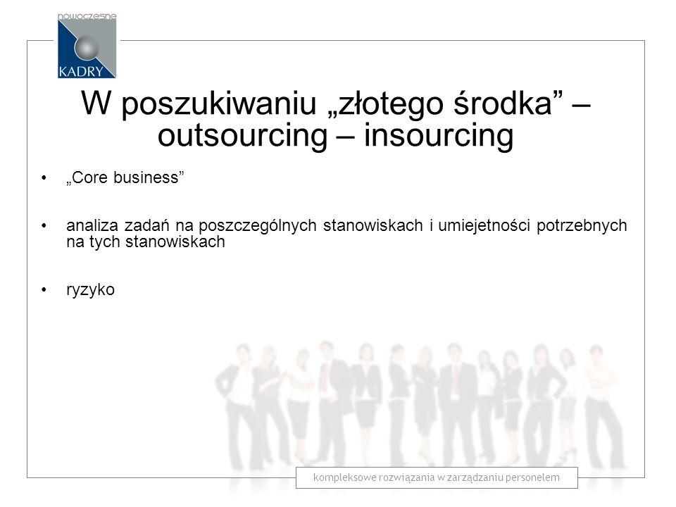 kompleksowe rozwiązania w zarządzaniu personelem W poszukiwaniu złotego środka – outsourcing – insourcing Core business analiza zadań na poszczególnyc