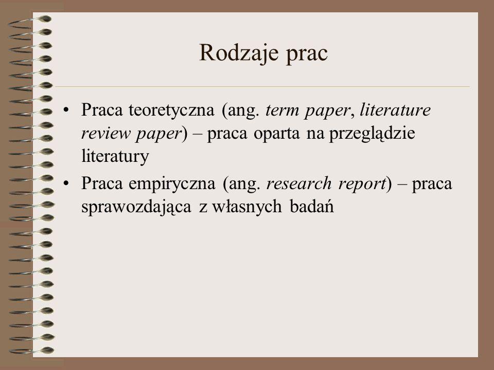 Rodzaje prac Praca teoretyczna (ang. term paper, literature review paper) – praca oparta na przeglądzie literatury Praca empiryczna (ang. research rep