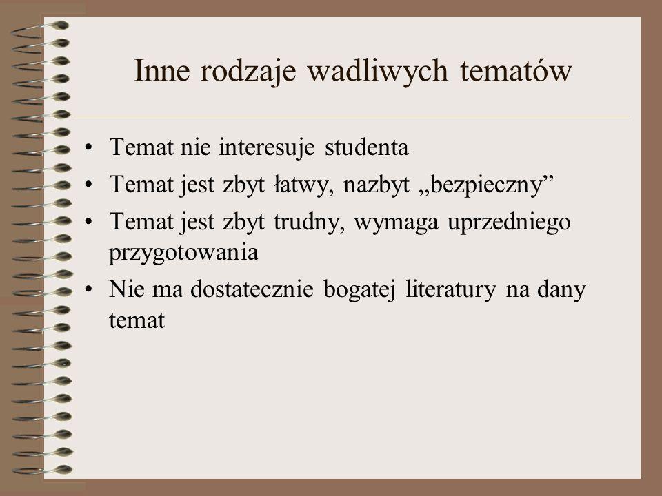 Inne rodzaje wadliwych tematów Temat nie interesuje studenta Temat jest zbyt łatwy, nazbyt bezpieczny Temat jest zbyt trudny, wymaga uprzedniego przyg
