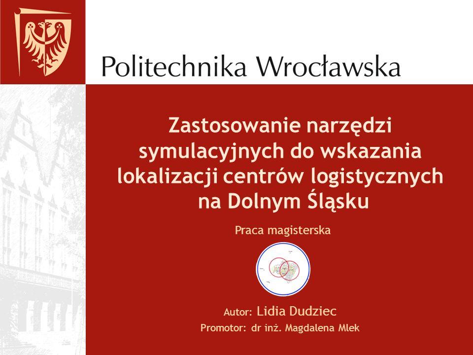 Zastosowanie narzędzi symulacyjnych do wskazania lokalizacji centrów logistycznych na Dolnym Śląsku Autor: Lidia Dudziec Promotor: dr inż. Magdalena M
