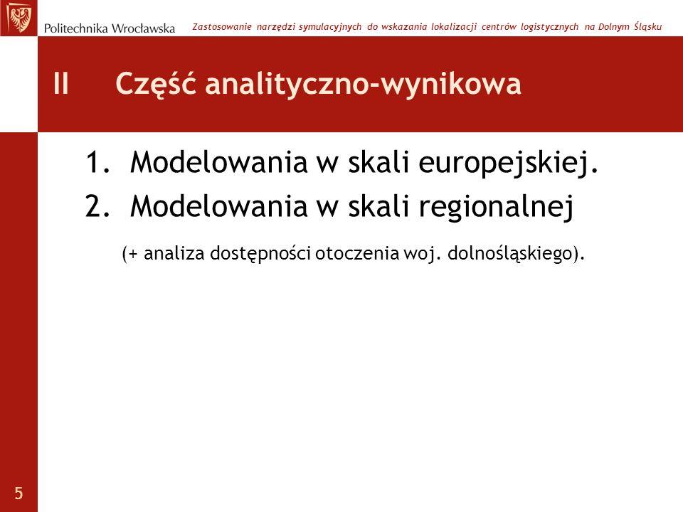 II Część analityczno-wynikowa 1.Modelowania w skali europejskiej. 2.Modelowania w skali regionalnej (+ analiza dostępności otoczenia woj. dolnośląskie