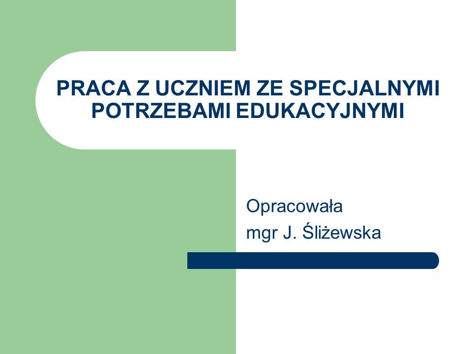 PRACA Z UCZNIEM ZE SPECJALNYMI POTRZEBAMI EDUKACYJNYMI Opracowała mgr J. Śliżewska